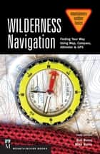 Wilderness Navigation - Finding Your Way Using Map, Compass, Altimeter & GPS ebook by Bob Burns, Mike Burns