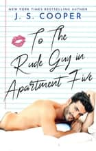 To The Rude Guy in Apartment Five - The Inappropriate Bachelors, #1 ebook by J. S. Cooper