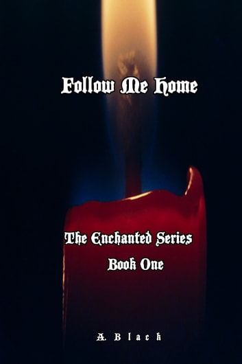 Follow Me Home ( Book One: The Enchanted Series) ebook by A Black