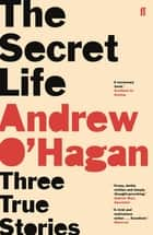 The Secret Life - Three True Stories ebook by Andrew O'Hagan