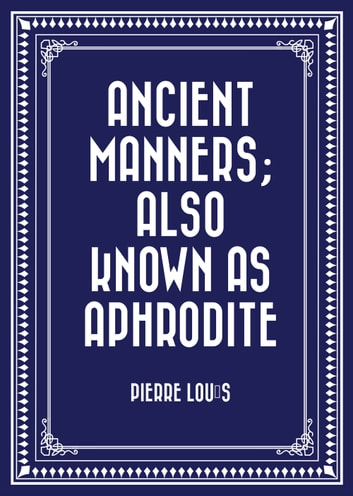 Ancient Manners; Also Known As Aphrodite ebook by Pierre Louÿs