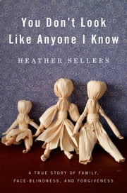You Don't Look Like Anyone I Know - A True Story of Family, Face Blindness, and Forgiveness ebook by Heather Sellers