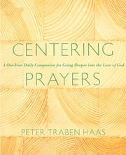 Centering Prayers - A One-Year Daily Companion for Going Deeper into the Love of God ebook by Peter Traben Haas
