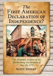 The First American Declaration of Independence? - The Disputed History of the Mecklenburg Declaration of May 20, 1775 ebook by Scott Syfert