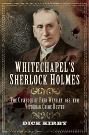 Whitechapel's Sherlock Holmes - The Casebook of Fred Wensley OBE, KPM- Victorian Crime Buster ebook by Dick Kirby