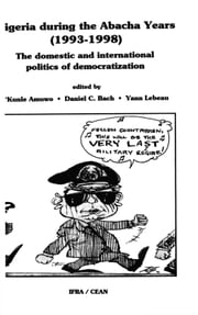 Nigeria during the Abacha Years (1993-1998) - The Domestic and International Politics of Democratization ebook by 'Kunle Amuwo,Daniel C. Bach,Nicole Chevillard,Alex Gboyega,Enemaku Idachaba,Attahiru M. Jega,Yann Lebeau,Michèle Maringues,François Misser,Abdul Raufu Mustapha,Chidi A. Odinkalu,Richard L. Sklar,Stephen Wright,Collectif