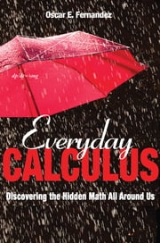 Everyday Calculus - Discovering the Hidden Math All around Us ebook by Oscar E. Fernandez