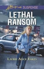 Lethal Ransom (Mills & Boon Love Inspired Suspense) eBook by Laurie Alice Eakes