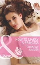 How to Marry a Princess (Mills & Boon Cherish) (The Bravo Royales, Book 5) 電子書 by Christine Rimmer