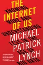 The Internet of Us: Knowing More and Understanding Less in the Age of Big Data ebook by Michael P. Lynch