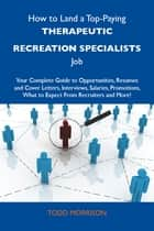 How to Land a Top-Paying Therapeutic recreation specialists Job: Your Complete Guide to Opportunities, Resumes and Cover Letters, Interviews, Salaries, Promotions, What to Expect From Recruiters and More ebook by Morrison Todd