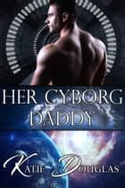 Her Cyborg Daddy ebook by Katie Douglas