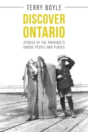 Discover Ontario - Stories of the Province's Unique People and Places ebook by Terry Boyle