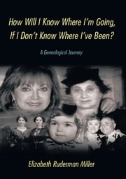 How Will I Know Where I'm Going, If I Don't Know Where I've Been? - A Genealogical Journey ebook by Elizabeth Ruderman Miller