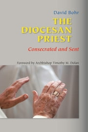 The Diocesan Priest - Consecrated and Sent ebook by Monsignor David Bohr,Archbishop Timothy  M. Dolan