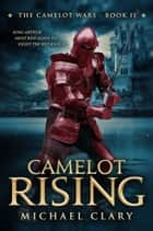 Camelot Rising (The Camelot Wars Book 2) ebook by Michael Clary