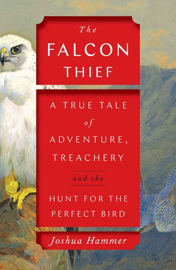 The Falcon Thief - A True Tale of Adventure, Treachery, and the Hunt for the Perfect Bird ebook by Joshua Hammer