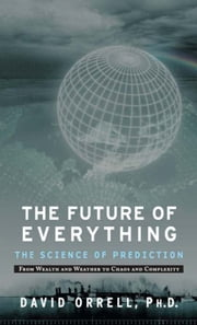 The Future of Everything - The Science of Prediction ebook by Ph.D. David Orrell Ph.D.