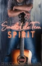 Smells Like Teen Spirit ebook by Rebecca Grace Allen