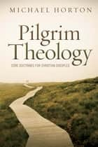 Pilgrim Theology - Core Doctrines for Christian Disciples ebook by Michael Horton