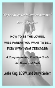 How to be the Loving, Wise Parent You Want To Be...Even With Your Teenager! ebook by Darryl Sollerh