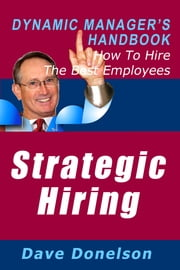 Strategic Hiring: The Dynamic Manager's Handbook On How To Hire The Best Employees ebook by Dave Donelson