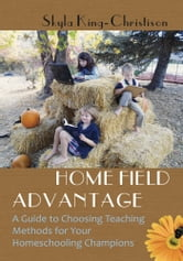 Home Field Advantage - A Guide to Choosing Teaching Methods for Your Homeschooling Champions ebook by Skyla King-Christison