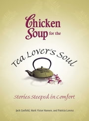 Chicken Soup for the Tea Lover's Soul - Stories Steeped in Comfort ebook by Jack Canfield,Mark Victor Hansen