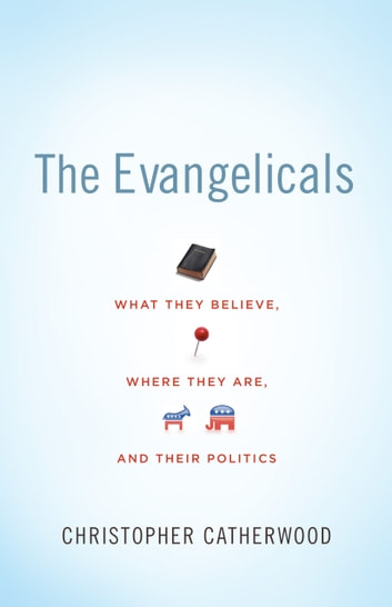The Evangelicals - What They Believe, Where They Are, and Their Politics ebook by Christopher Catherwood