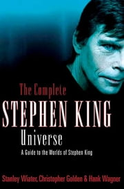 The Complete Stephen King Universe - A Guide to the Worlds of Stephen King ebook by Stanley Wiater, Christopher Golden, Hank Wagner