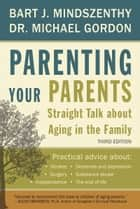 Parenting Your Parents - Straight Talk About Aging in the Family ebook by Bart J. Mindszenthy, Dr. Michael Gordon