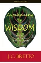 Awakening To Wisdom: Practical Steps Towards Spiritual Growth ebook by JC Bretto