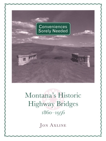 Conveniences Sorely Needed - Montana's Historic Highway Bridges, 1860–1956 ebook by Jon Axline