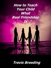 How to Teach Your Child What Real Friendship Is ebook by Travis Breeding
