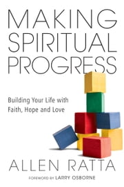 Making Spiritual Progress - Building Your Life with Faith, Hope and Love ebook by Allen Ratta,Larry Osborne