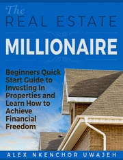 The Real Estate Millionaire - Beginners Quick Start Guide to Investing In Properties and Learn How to Achieve Financial Freedom [Business, Investments, Money, Finance, Real Estate] ebook by Alex Nkenchor Uwajeh