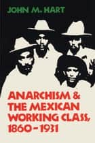 Anarchism & The Mexican Working Class, 1860-1931 ebook by John M. Hart
