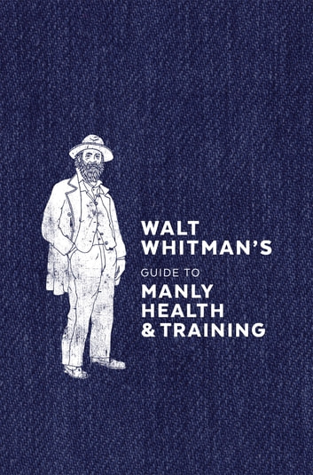 Walt Whitman's Guide to Manly Health and Training ebook by Walt Whitman