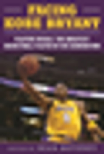 Facing Kobe Bryant - Players, Coaches, and Broadcasters Recall the Greatest Basketball Player of His Generation ebook by
