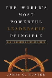 The World's Most Powerful Leadership Principle - How to Become a Servant Leader ebook by James C. Hunter