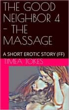 The Good Neighbor 4: The Massage ebook by Timea Tokes