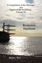 A Compilation Of The Messages And Papers Of The Presidents, Volume IX. ebook by Benjamin Harrison
