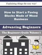 How to Start a Paving Blocks Made of Wood Business (Beginners Guide) ebook by Bonita Gaskin