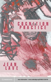 Cognition in Practice - Mind, Mathematics and Culture in Everyday Life ebook by Jean Lave