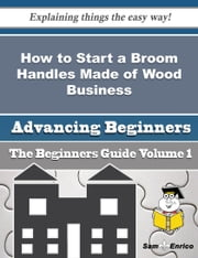 How to Start a Broom Handles Made of Wood Business (Beginners Guide) ebook by Jae Mcintosh,Sam Enrico