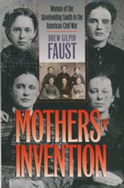 Mothers of Invention - Women of the Slaveholding South in the American Civil War ebook by Drew Gilpin Faust