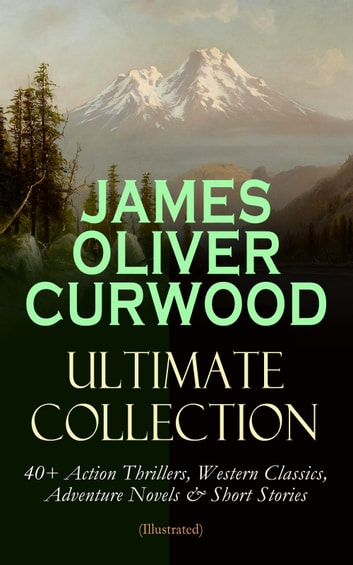 JAMES OLIVER CURWOOD Ultimate Collection: 40+ Action Thrillers, Western Classics, Adventure Novels & Short Stories (Illustrated) - The Wolf Hunters, The Gold Hunters, Kazan, Baree, The Danger Trail, The Flower of the North, The Hunted Woman, The Grizzly King, The Valley of Silent Men, The Flaming Forest, The Black Hunter… ebook by James Oliver Curwood