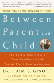Between Parent and Child - The Bestselling Classic That Revolutionized Parent-Child Communication ebook by Dr. Haim G. Ginott,Alice Ginott