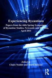 Experiencing Byzantium - Papers from the 44th Spring Symposium of Byzantine Studies, Newcastle and Durham, April 2011 ebook by Claire Nesbitt,Mark Jackson