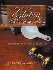 Gluten Free Made Easy - GLUTEN FREE RECIPES THE WHOLE FAMILY CAN ENJOY ebook by JENNIFER WOODARD